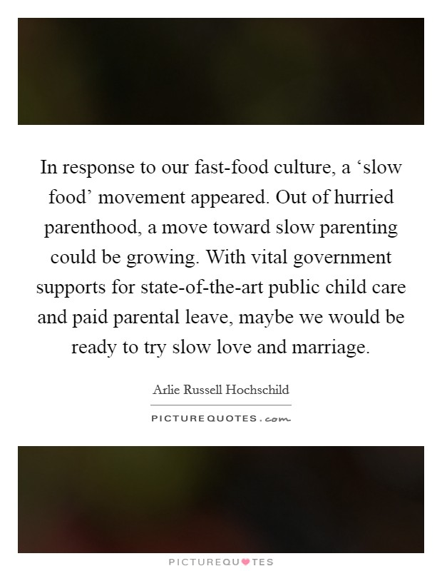 In response to our fast-food culture, a 'slow food' movement appeared. Out of hurried parenthood, a move toward slow parenting could be growing. With vital government supports for state-of-the-art public child care and paid parental leave, maybe we would be ready to try slow love and marriage Picture Quote #1