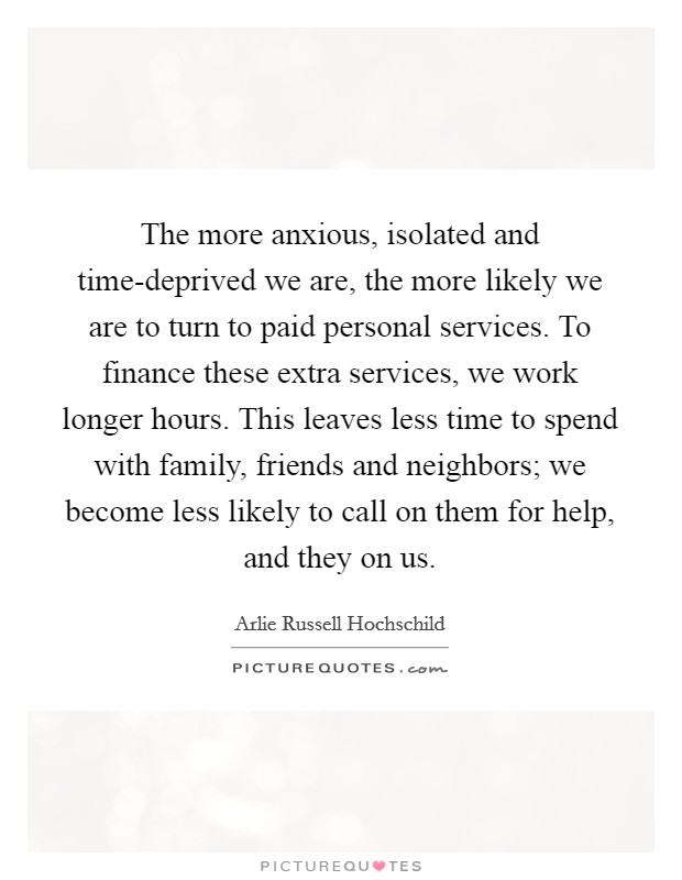 The more anxious, isolated and time-deprived we are, the more likely we are to turn to paid personal services. To finance these extra services, we work longer hours. This leaves less time to spend with family, friends and neighbors; we become less likely to call on them for help, and they on us Picture Quote #1