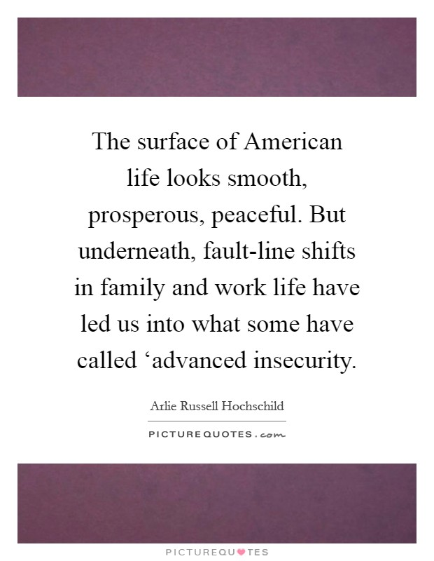 The surface of American life looks smooth, prosperous, peaceful. But underneath, fault-line shifts in family and work life have led us into what some have called 'advanced insecurity Picture Quote #1