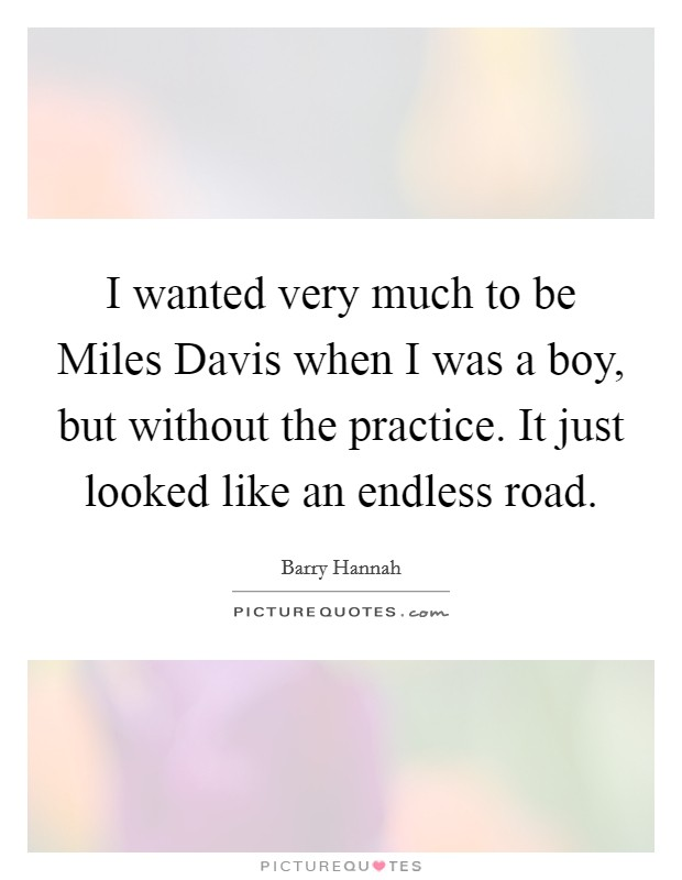 I wanted very much to be Miles Davis when I was a boy, but without the practice. It just looked like an endless road Picture Quote #1