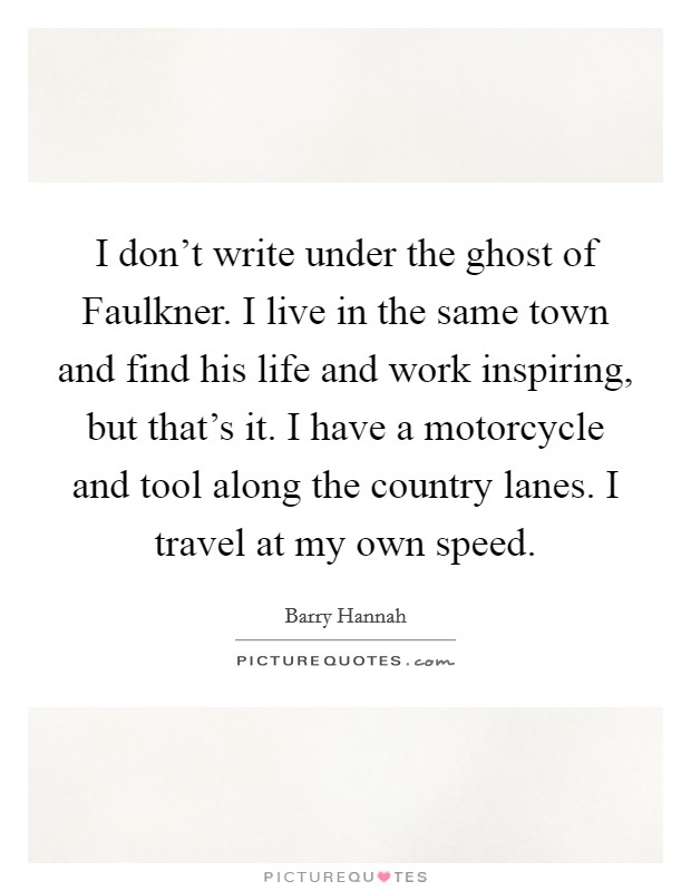 I don't write under the ghost of Faulkner. I live in the same town and find his life and work inspiring, but that's it. I have a motorcycle and tool along the country lanes. I travel at my own speed Picture Quote #1