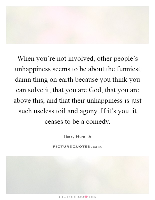 When you're not involved, other people's unhappiness seems to be about the funniest damn thing on earth because you think you can solve it, that you are God, that you are above this, and that their unhappiness is just such useless toil and agony. If it's you, it ceases to be a comedy Picture Quote #1