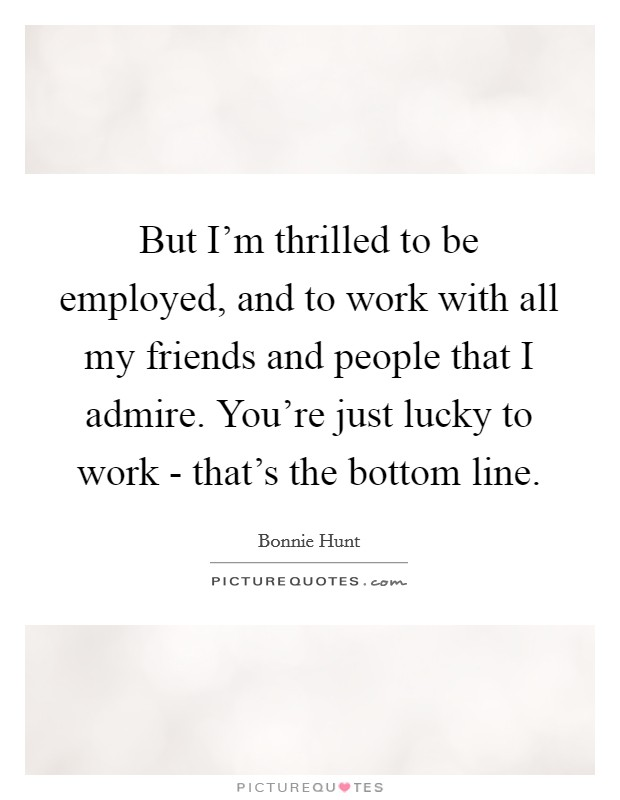 But I'm thrilled to be employed, and to work with all my friends and people that I admire. You're just lucky to work - that's the bottom line Picture Quote #1
