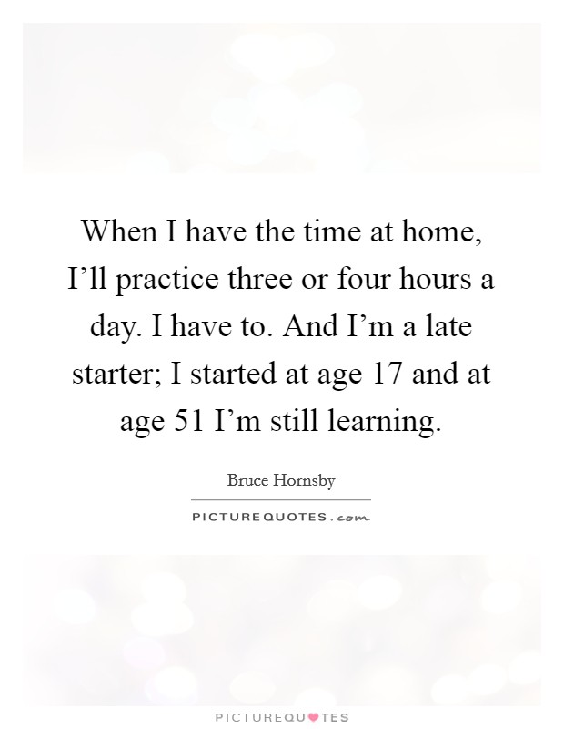 When I have the time at home, I'll practice three or four hours a day. I have to. And I'm a late starter; I started at age 17 and at age 51 I'm still learning Picture Quote #1