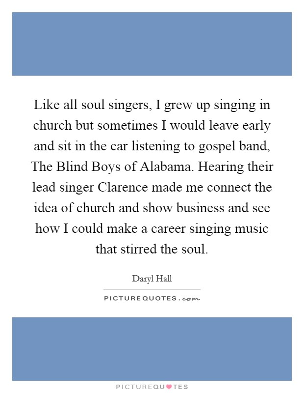 Like all soul singers, I grew up singing in church but sometimes I would leave early and sit in the car listening to gospel band, The Blind Boys of Alabama. Hearing their lead singer Clarence made me connect the idea of church and show business and see how I could make a career singing music that stirred the soul Picture Quote #1
