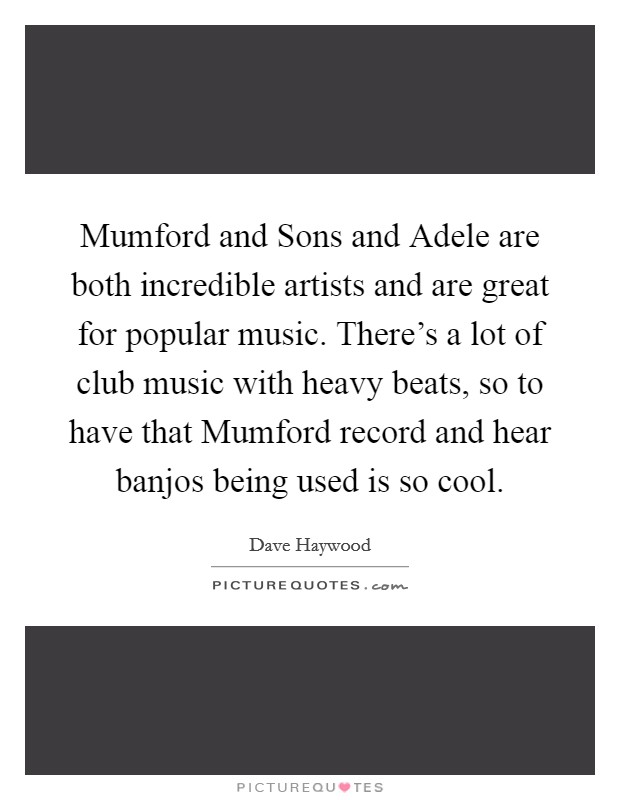 Mumford and Sons and Adele are both incredible artists and are great for popular music. There's a lot of club music with heavy beats, so to have that Mumford record and hear banjos being used is so cool Picture Quote #1