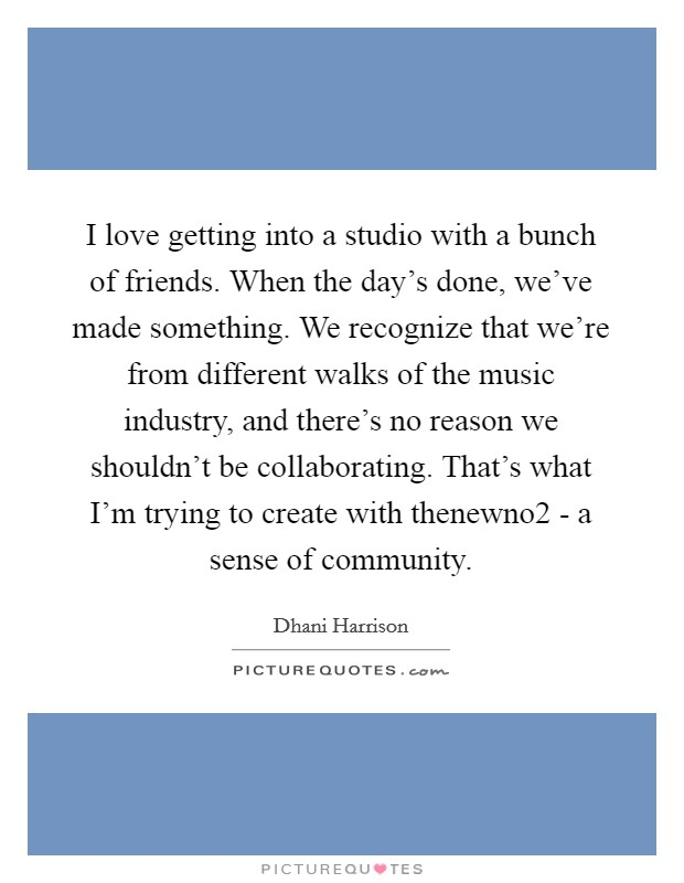 I love getting into a studio with a bunch of friends. When the day's done, we've made something. We recognize that we're from different walks of the music industry, and there's no reason we shouldn't be collaborating. That's what I'm trying to create with thenewno2 - a sense of community Picture Quote #1
