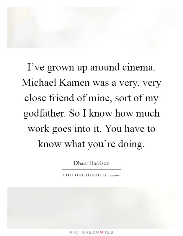 I've grown up around cinema. Michael Kamen was a very, very close friend of mine, sort of my godfather. So I know how much work goes into it. You have to know what you're doing Picture Quote #1