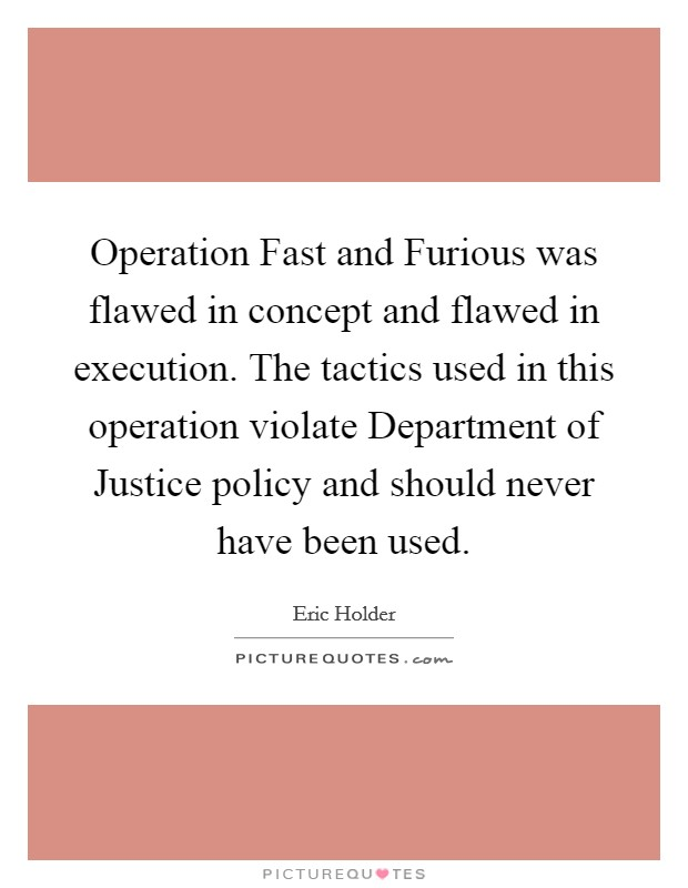 Operation Fast and Furious was flawed in concept and flawed in execution. The tactics used in this operation violate Department of Justice policy and should never have been used Picture Quote #1