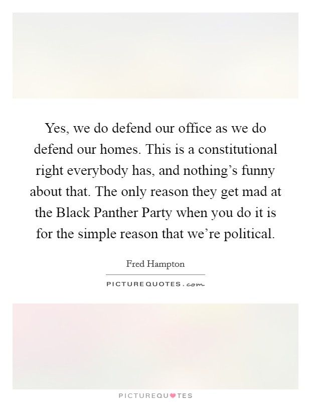 Yes, we do defend our office as we do defend our homes. This is a constitutional right everybody has, and nothing's funny about that. The only reason they get mad at the Black Panther Party when you do it is for the simple reason that we're political Picture Quote #1