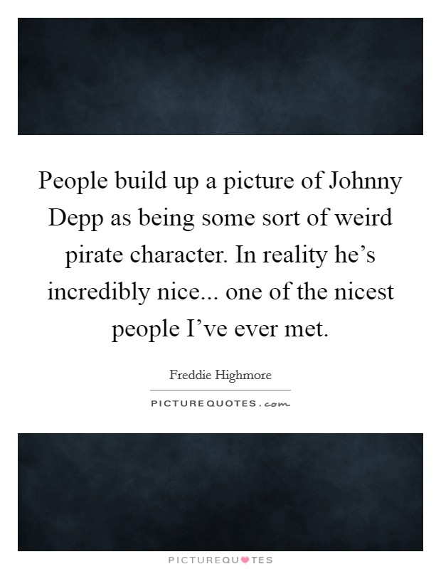 People build up a picture of Johnny Depp as being some sort of weird pirate character. In reality he's incredibly nice... one of the nicest people I've ever met Picture Quote #1