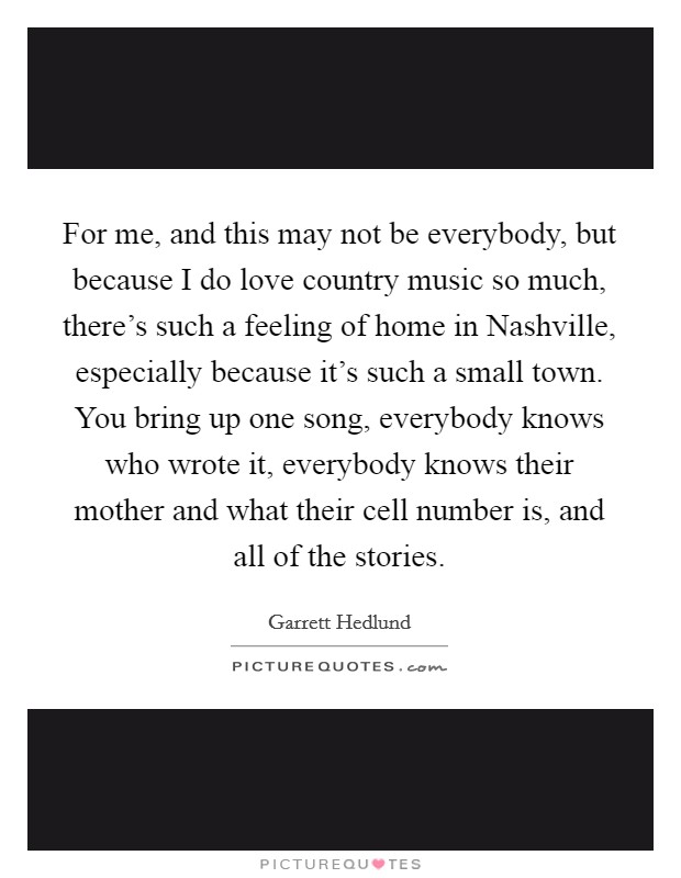 For me, and this may not be everybody, but because I do love country music so much, there's such a feeling of home in Nashville, especially because it's such a small town. You bring up one song, everybody knows who wrote it, everybody knows their mother and what their cell number is, and all of the stories Picture Quote #1