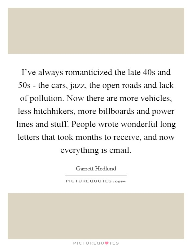 I've always romanticized the late  40s and  50s - the cars, jazz, the open roads and lack of pollution. Now there are more vehicles, less hitchhikers, more billboards and power lines and stuff. People wrote wonderful long letters that took months to receive, and now everything is email Picture Quote #1