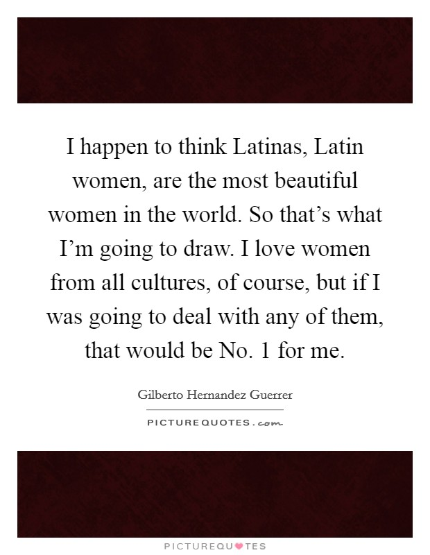 I happen to think Latinas, Latin women, are the most beautiful women in the world. So that's what I'm going to draw. I love women from all cultures, of course, but if I was going to deal with any of them, that would be No. 1 for me Picture Quote #1