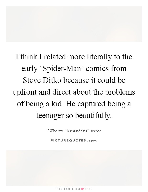 I think I related more literally to the early 'Spider-Man' comics from Steve Ditko because it could be upfront and direct about the problems of being a kid. He captured being a teenager so beautifully Picture Quote #1