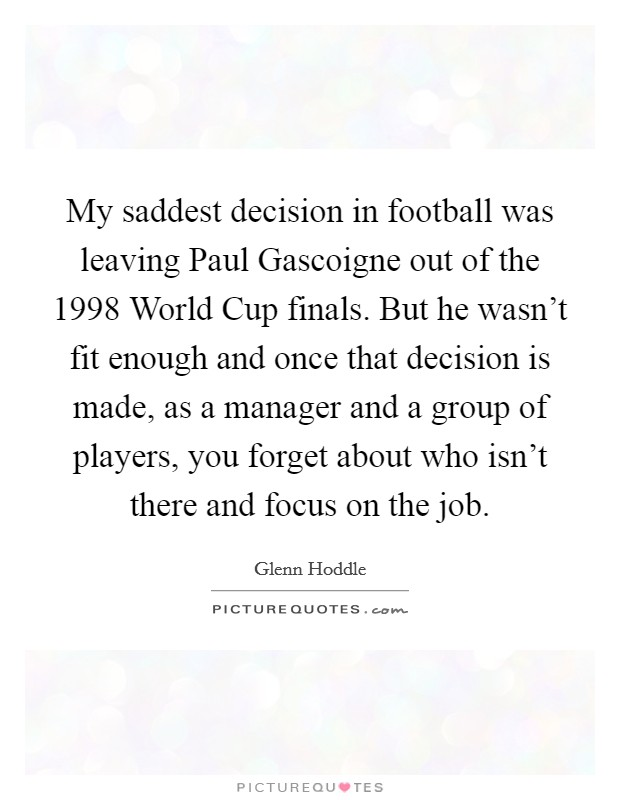 My saddest decision in football was leaving Paul Gascoigne out of the 1998 World Cup finals. But he wasn't fit enough and once that decision is made, as a manager and a group of players, you forget about who isn't there and focus on the job Picture Quote #1