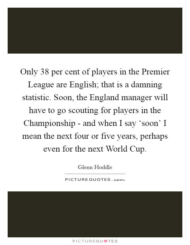 Only 38 per cent of players in the Premier League are English; that is a damning statistic. Soon, the England manager will have to go scouting for players in the Championship - and when I say 'soon' I mean the next four or five years, perhaps even for the next World Cup Picture Quote #1