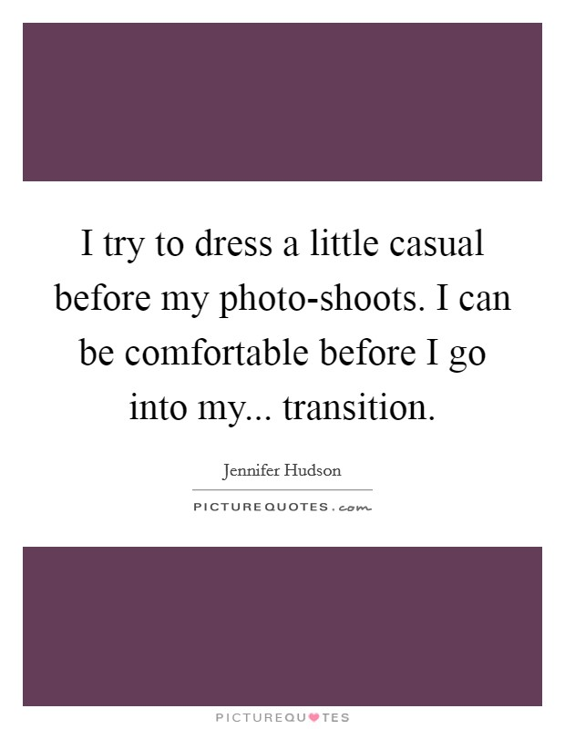 I try to dress a little casual before my photo-shoots. I can be comfortable before I go into my... transition Picture Quote #1