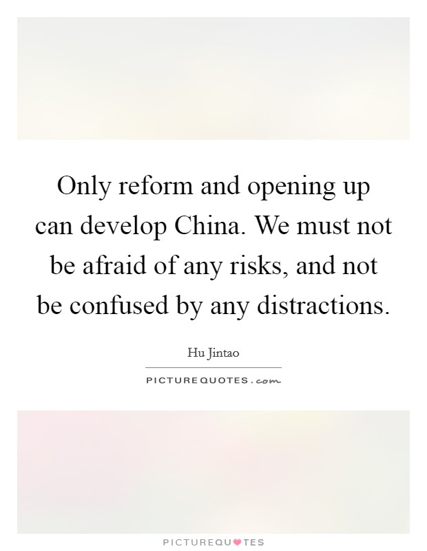 Only reform and opening up can develop China. We must not be afraid of any risks, and not be confused by any distractions Picture Quote #1
