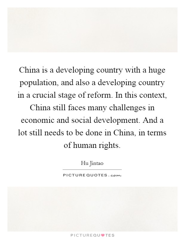 China is a developing country with a huge population, and also a developing country in a crucial stage of reform. In this context, China still faces many challenges in economic and social development. And a lot still needs to be done in China, in terms of human rights Picture Quote #1