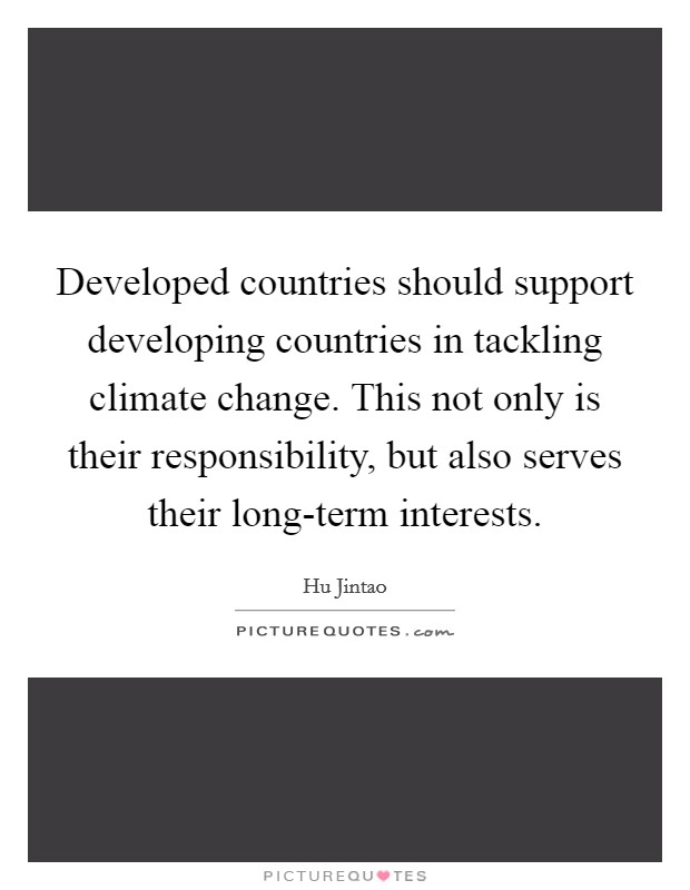 Developed countries should support developing countries in tackling climate change. This not only is their responsibility, but also serves their long-term interests Picture Quote #1