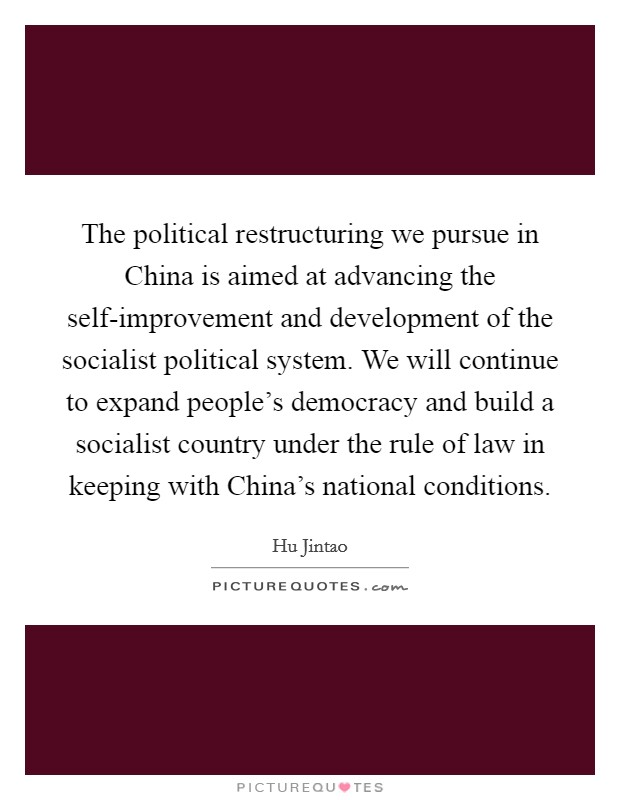 The political restructuring we pursue in China is aimed at advancing the self-improvement and development of the socialist political system. We will continue to expand people's democracy and build a socialist country under the rule of law in keeping with China's national conditions Picture Quote #1
