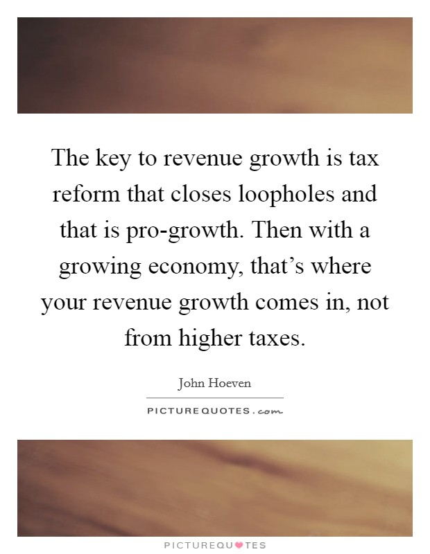 The key to revenue growth is tax reform that closes loopholes and that is pro-growth. Then with a growing economy, that's where your revenue growth comes in, not from higher taxes Picture Quote #1