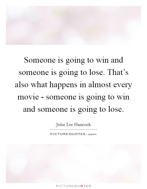 Someone is going to win and someone is going to lose. That's also what happens in almost every movie - someone is going to win and someone is going to lose Picture Quote #1