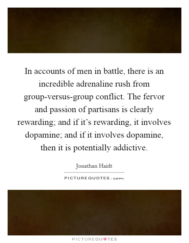 In accounts of men in battle, there is an incredible adrenaline rush from group-versus-group conflict. The fervor and passion of partisans is clearly rewarding; and if it's rewarding, it involves dopamine; and if it involves dopamine, then it is potentially addictive Picture Quote #1