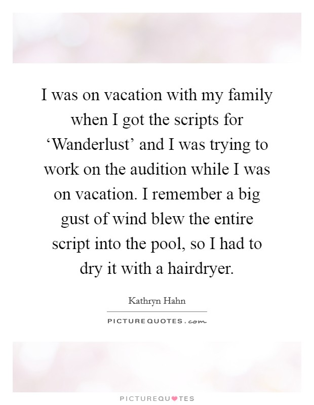 I was on vacation with my family when I got the scripts for 'Wanderlust' and I was trying to work on the audition while I was on vacation. I remember a big gust of wind blew the entire script into the pool, so I had to dry it with a hairdryer Picture Quote #1