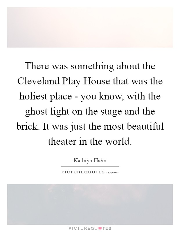 There was something about the Cleveland Play House that was the holiest place - you know, with the ghost light on the stage and the brick. It was just the most beautiful theater in the world Picture Quote #1