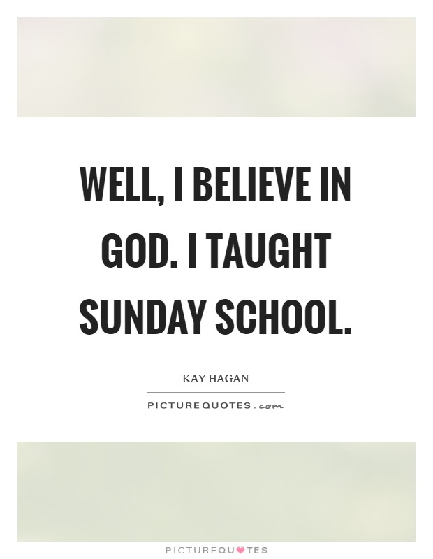 Well, I believe in God. I taught Sunday school Picture Quote #1