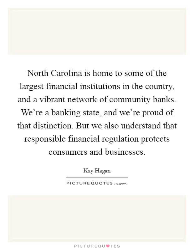 North Carolina is home to some of the largest financial institutions in the country, and a vibrant network of community banks. We're a banking state, and we're proud of that distinction. But we also understand that responsible financial regulation protects consumers and businesses Picture Quote #1