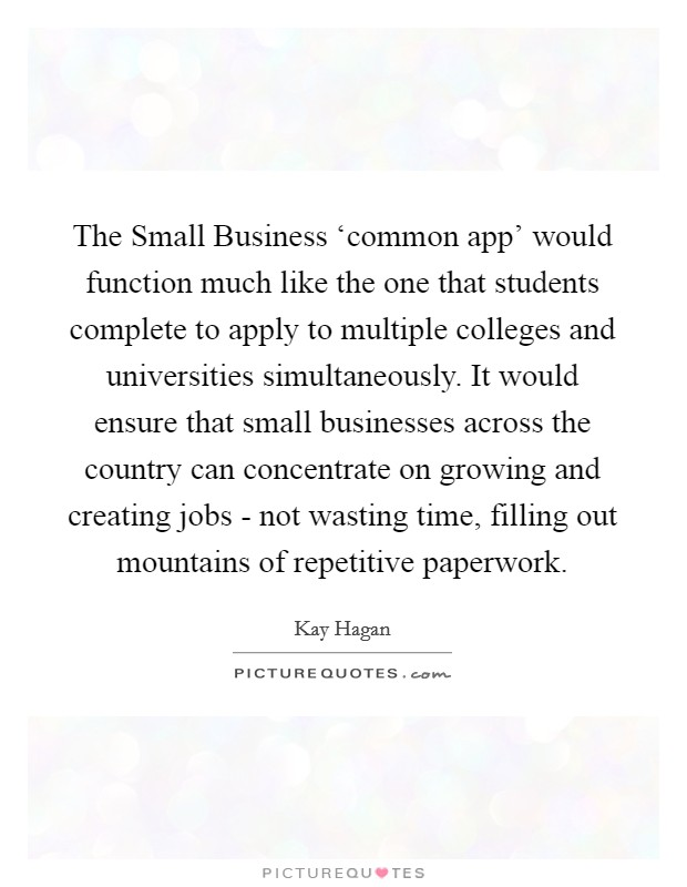 The Small Business 'common app' would function much like the one that students complete to apply to multiple colleges and universities simultaneously. It would ensure that small businesses across the country can concentrate on growing and creating jobs - not wasting time, filling out mountains of repetitive paperwork Picture Quote #1