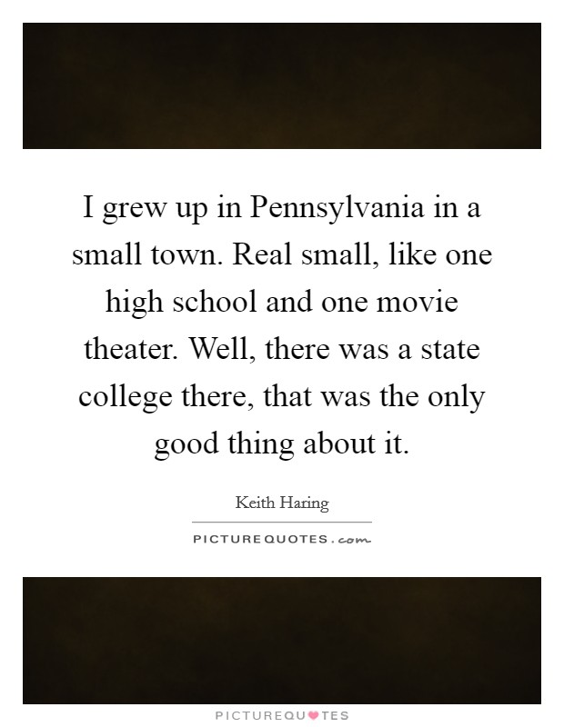I grew up in Pennsylvania in a small town. Real small, like one high school and one movie theater. Well, there was a state college there, that was the only good thing about it Picture Quote #1