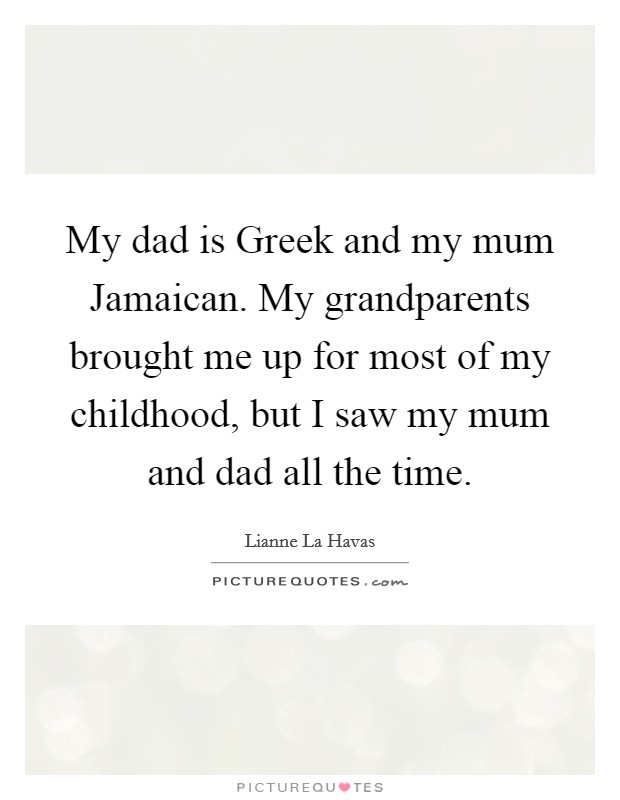 My dad is Greek and my mum Jamaican. My grandparents brought me up for most of my childhood, but I saw my mum and dad all the time Picture Quote #1