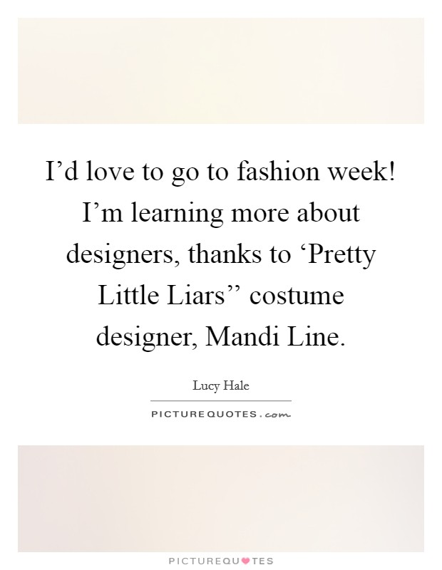 I'd love to go to fashion week! I'm learning more about designers, thanks to 'Pretty Little Liars'' costume designer, Mandi Line Picture Quote #1