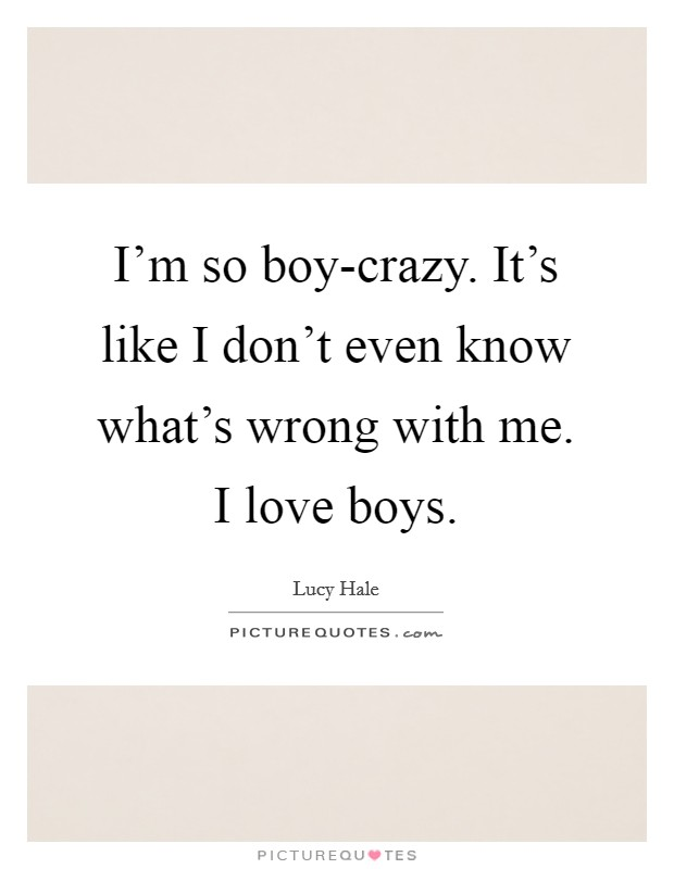 I'm so boy-crazy. It's like I don't even know what's wrong with me. I love boys Picture Quote #1