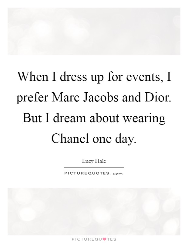 When I dress up for events, I prefer Marc Jacobs and Dior. But I dream about wearing Chanel one day Picture Quote #1