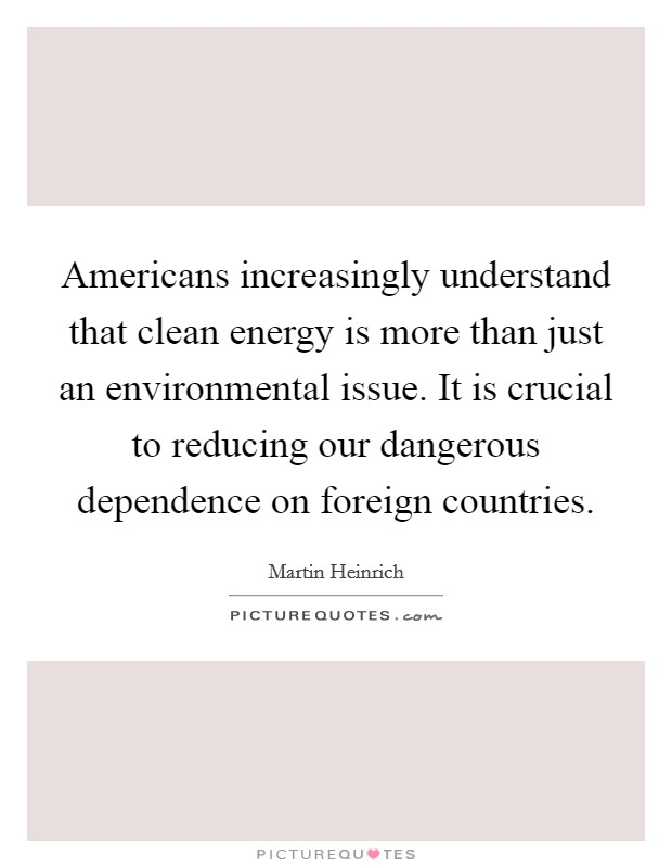 Americans increasingly understand that clean energy is more than just an environmental issue. It is crucial to reducing our dangerous dependence on foreign countries Picture Quote #1