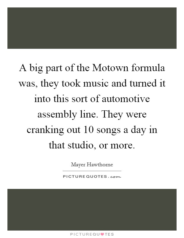 A big part of the Motown formula was, they took music and turned it into this sort of automotive assembly line. They were cranking out 10 songs a day in that studio, or more Picture Quote #1