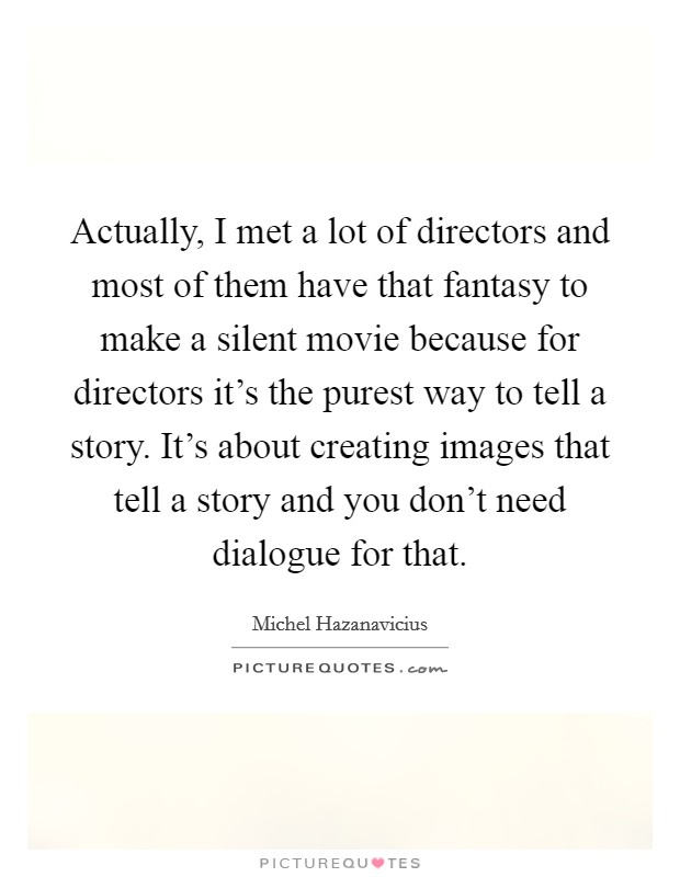 Actually, I met a lot of directors and most of them have that fantasy to make a silent movie because for directors it's the purest way to tell a story. It's about creating images that tell a story and you don't need dialogue for that Picture Quote #1