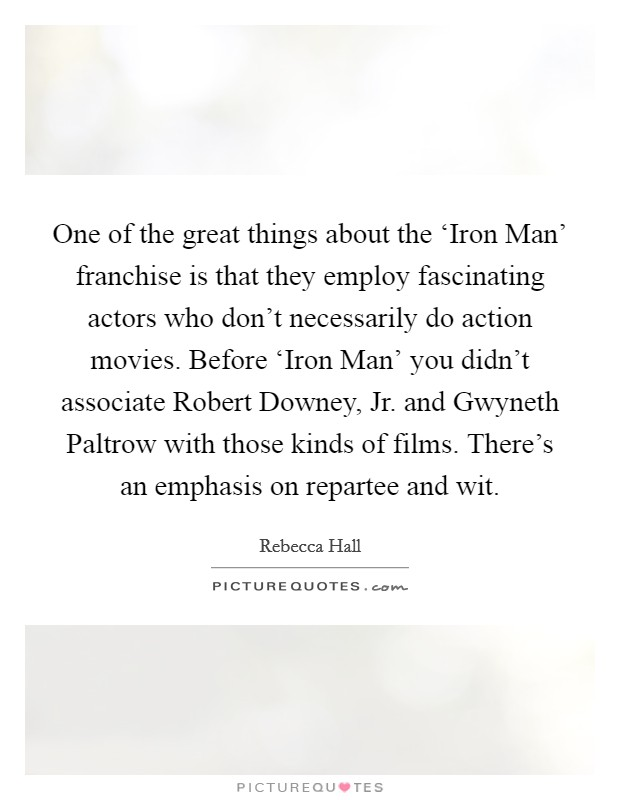 One of the great things about the 'Iron Man' franchise is that they employ fascinating actors who don't necessarily do action movies. Before 'Iron Man' you didn't associate Robert Downey, Jr. and Gwyneth Paltrow with those kinds of films. There's an emphasis on repartee and wit Picture Quote #1