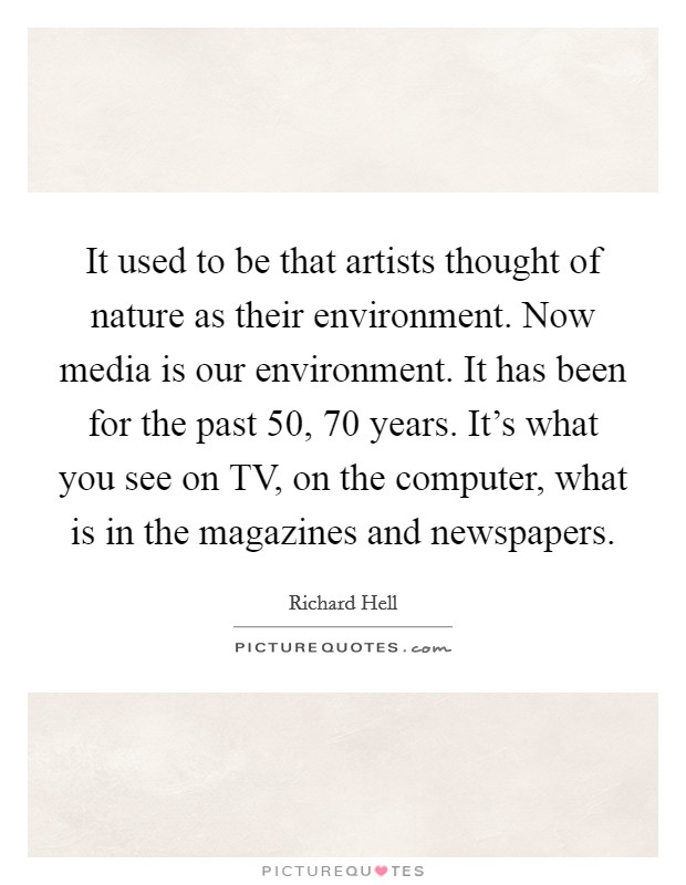 It used to be that artists thought of nature as their environment. Now media is our environment. It has been for the past 50, 70 years. It's what you see on TV, on the computer, what is in the magazines and newspapers Picture Quote #1