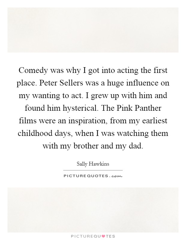 Comedy was why I got into acting the first place. Peter Sellers was a huge influence on my wanting to act. I grew up with him and found him hysterical. The Pink Panther films were an inspiration, from my earliest childhood days, when I was watching them with my brother and my dad Picture Quote #1