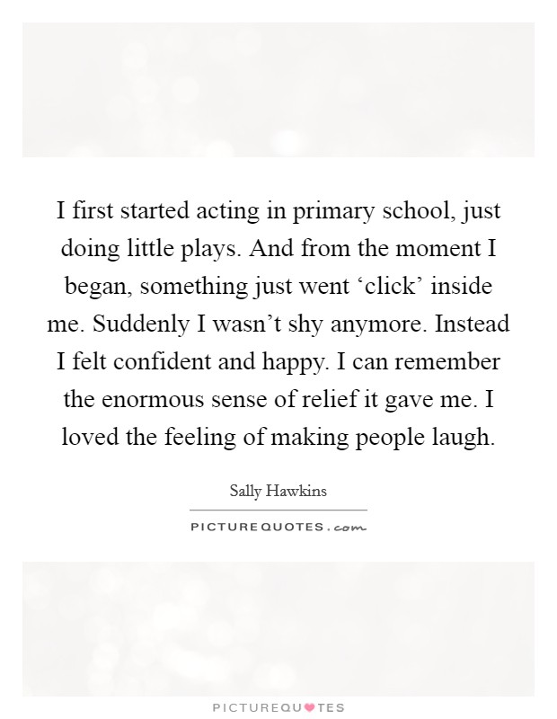 I first started acting in primary school, just doing little plays. And from the moment I began, something just went 'click' inside me. Suddenly I wasn't shy anymore. Instead I felt confident and happy. I can remember the enormous sense of relief it gave me. I loved the feeling of making people laugh Picture Quote #1