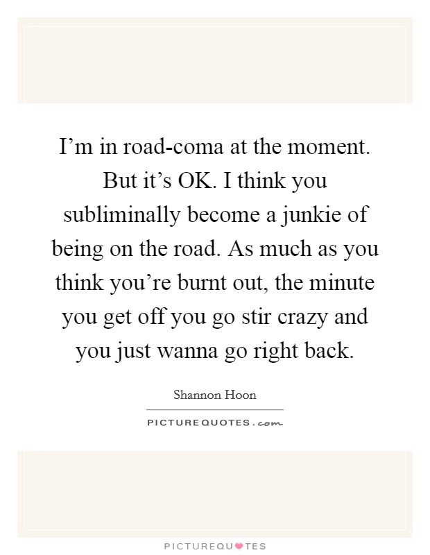 I'm in road-coma at the moment. But it's OK. I think you subliminally become a junkie of being on the road. As much as you think you're burnt out, the minute you get off you go stir crazy and you just wanna go right back Picture Quote #1