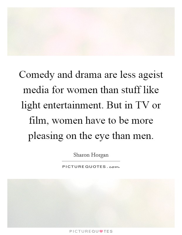 Comedy and drama are less ageist media for women than stuff like light entertainment. But in TV or film, women have to be more pleasing on the eye than men Picture Quote #1
