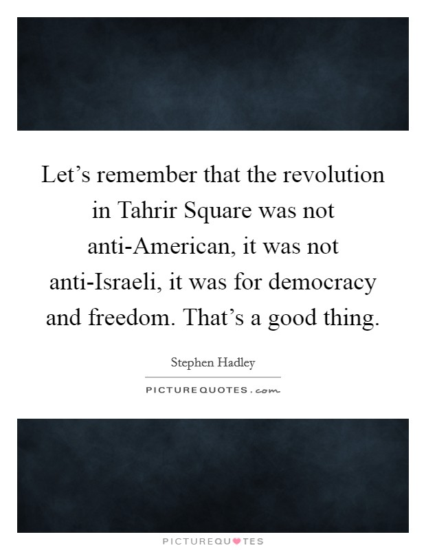 Let's remember that the revolution in Tahrir Square was not anti-American, it was not anti-Israeli, it was for democracy and freedom. That's a good thing Picture Quote #1