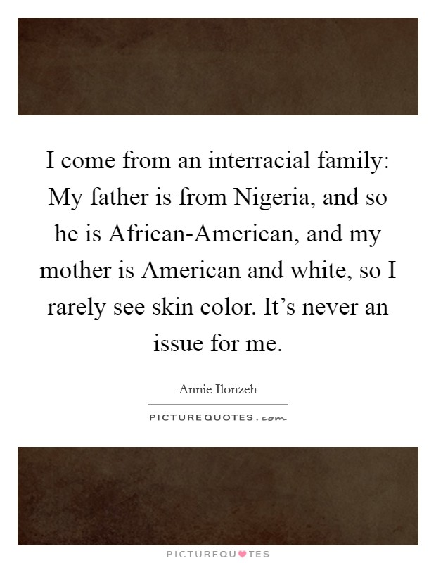I come from an interracial family: My father is from Nigeria ...